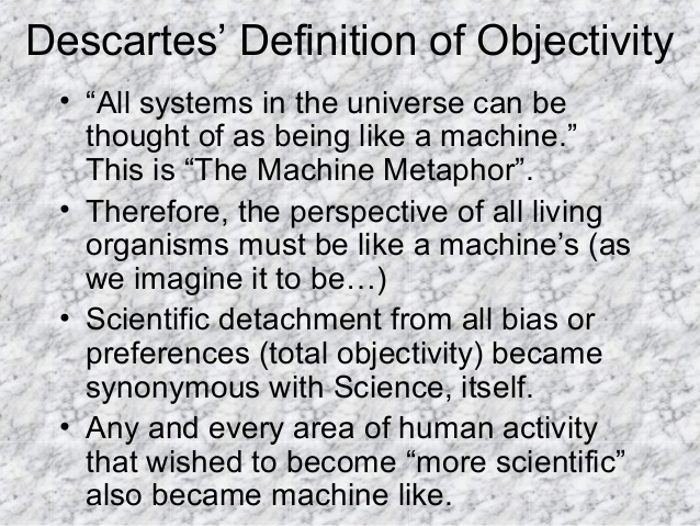 "Descartes' Definition of Objectivity • ""All systems in the universe can be thought of as being like a machine."" This is ""T..."