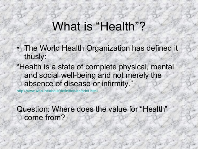 "What is ""Health""? • The World Health Organization has defined it thusly: ""Health is a state of complete physical, mental a..."