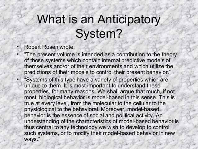 "What is an Anticipatory System? • Robert Rosen wrote: • ""The present volume is intended as a contribution to the theory of..."