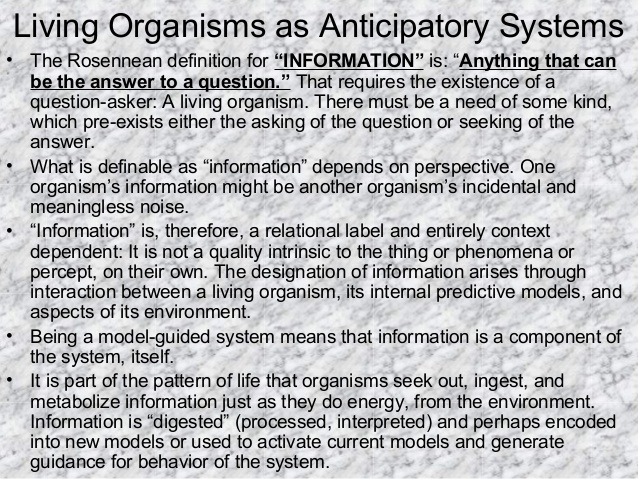 "Living Organisms as Anticipatory Systems • The Rosennean definition for ""INFORMATION"" is: ""Anything that can be the answer..."